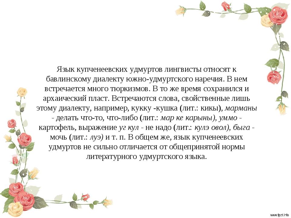 Язык купченеевских удмуртов лингвисты относят к бавлинскому диалекту южно-удм...
