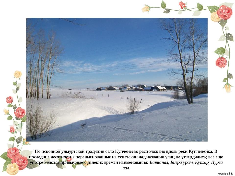 По исконной удмуртской традиции село Купченеево расположено вдоль реки Купчен...