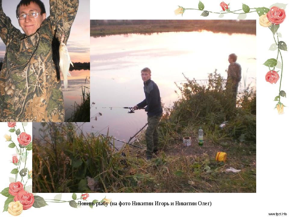Ловить рыбу (на фото Никитин Игорь и Никитин Олег)