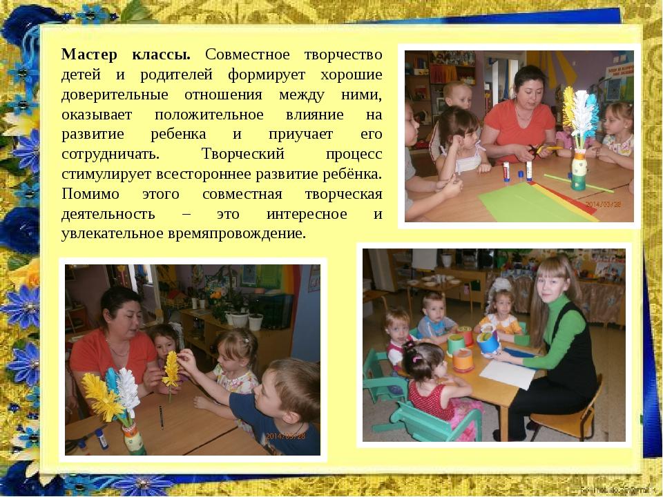 Мастер классы. Совместное творчество детей и родителей формирует хорошие дове...