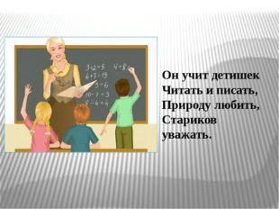 Он учит детишек Читать и писать, Природу любить, Стариков уважать.