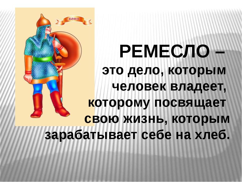 РЕМЕСЛО – это дело, которым человек владеет, которому посвящает свою жизнь, к...