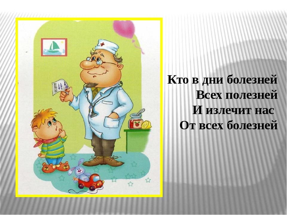 Кто в дни болезней Всех полезней И излечит нас От всех болезней