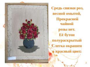 Средь связки роз, весной омытой, Прекрасней чайной розы нет. Её бутон полурас