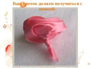 Ваш цветок должен получиться с ножкой.
