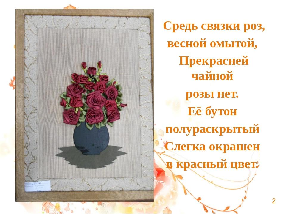 Средь связки роз, весной омытой, Прекрасней чайной розы нет. Её бутон полурас...