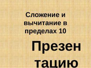 Сложение и вычитание в пределах 10 Презентацию выполнила: учителница начальны