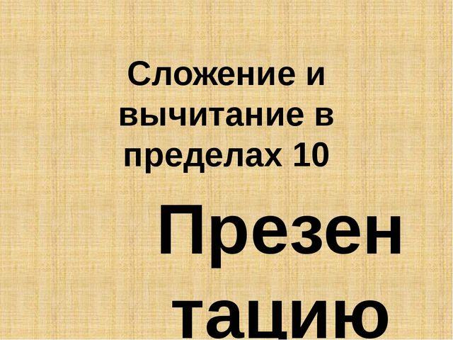 Сложение и вычитание в пределах 10 Презентацию выполнила: учителница начальны...