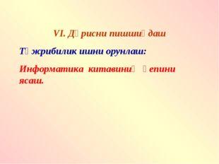 VI. Дәрисни пишшиқдаш Тәжрибилик ишни орунлаш: Информатика китавиниң қепини я