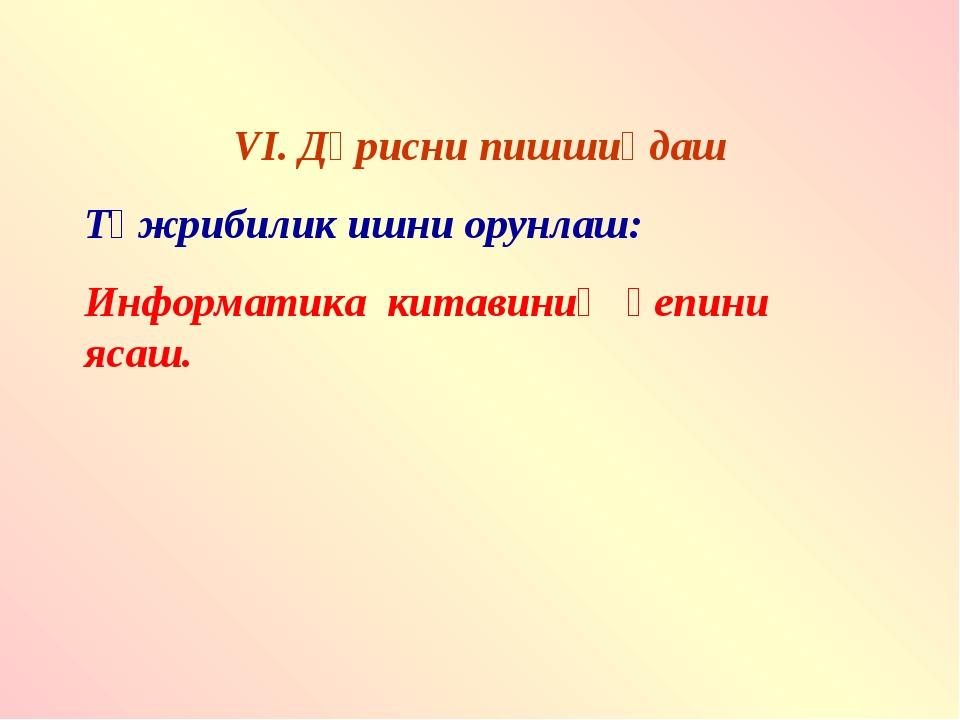 VI. Дәрисни пишшиқдаш Тәжрибилик ишни орунлаш: Информатика китавиниң қепини я...