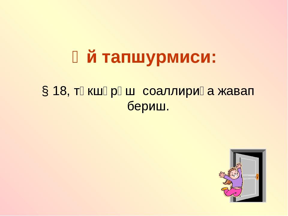 Өй тапшурмиси: § 18, тәкшүрәш соаллириға жавап бериш.