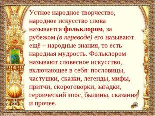 Устное народное творчество, народное искусство слова называется фольклором, з