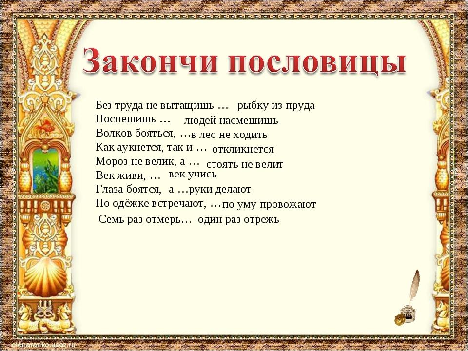 Без труда не вытащишь … Поспешишь … Волков бояться, … Как аукнется, так и … М...