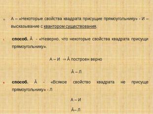А – «Некоторые свойства квадрата присущие прямоугольнику» - И – высказывание