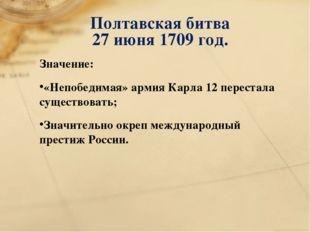 Полтавская битва 27 июня 1709 год. Значение: «Непобедимая» армия Карла 12 пер