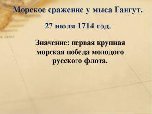 Морское сражение у мыса Гангут. 27 июля 1714 год. Значение: первая крупная мо