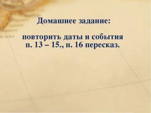Домашнее задание: повторить даты и события п. 13 – 15., п. 16 пересказ.