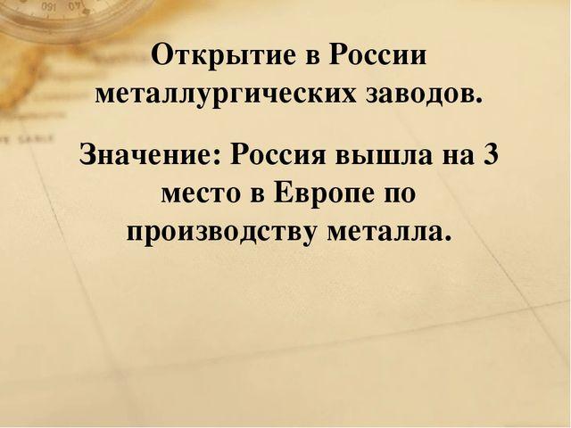 Открытие в России металлургических заводов. Значение: Россия вышла на 3 место...