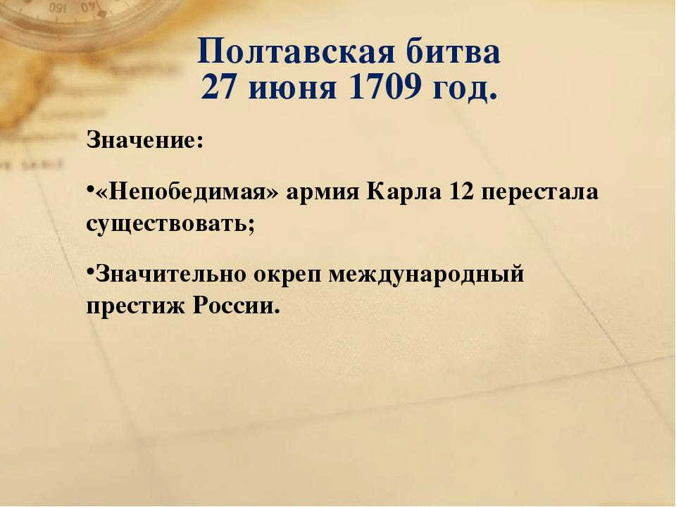 Полтавская битва 27 июня 1709 год. Значение: «Непобедимая» армия Карла 12 пер...