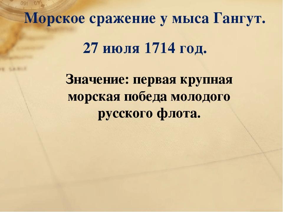 Морское сражение у мыса Гангут. 27 июля 1714 год. Значение: первая крупная мо...