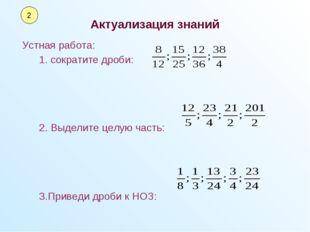 Актуализация знаний Устная работа: 1. сократите дроби: 2. Выделите целую час