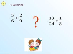 6. Вычислите 3