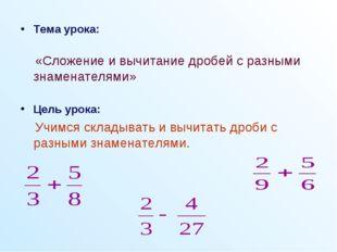 Тема урока: «Сложение и вычитание дробей с разными знаменателями» Цель урока: