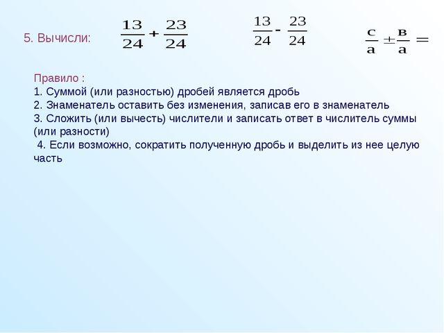 5. Вычисли: Правило : 1. Суммой (или разностью) дробей является дробь 2. Зна...