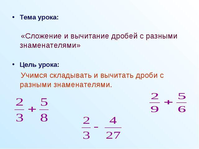 Тема урока: «Сложение и вычитание дробей с разными знаменателями» Цель урока:...