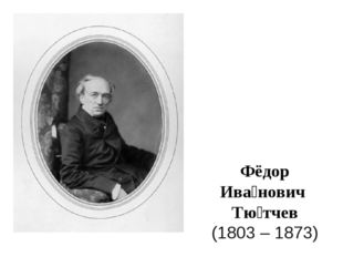 Фёдор Ива́нович Тю́тчев (1803 – 1873)