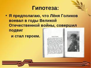 Гипотеза: Я предполагаю, что Лёня Голиков воевал в годы Великой Отечественной