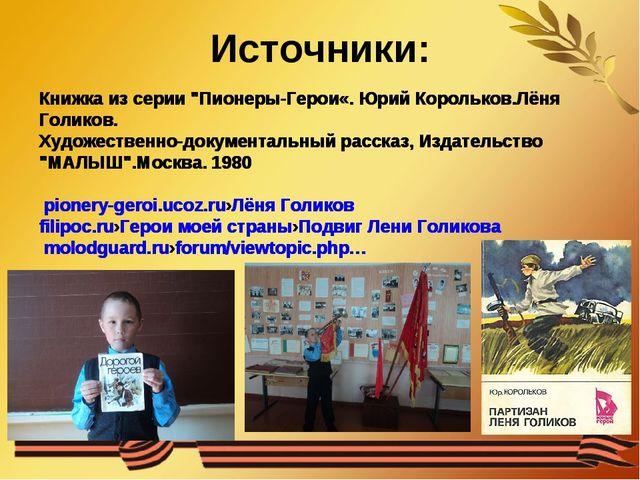 """Источники: Книжка из серии """"Пионеры-Герои«. Юрий Корольков.Лёня Голиков. Худо..."""