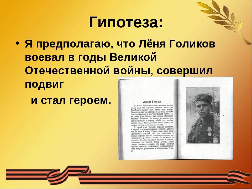 Гипотеза: Я предполагаю, что Лёня Голиков воевал в годы Великой Отечественной...