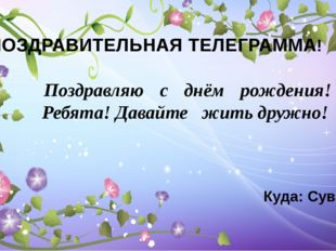 ПОЗДРАВИТЕЛЬНАЯ ТЕЛЕГРАММА! Поздравляю с днём рождения! Ребята! Давайте  жи