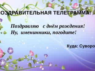 ПОЗДРАВИТЕЛЬНАЯ ТЕЛЕГРАММА! Поздравляю  с днём рождения!  Ну, именинники,