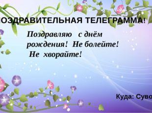 ПОЗДРАВИТЕЛЬНАЯ ТЕЛЕГРАММА! Куда: Суворова 4 Поздравляю  с днём рождения!