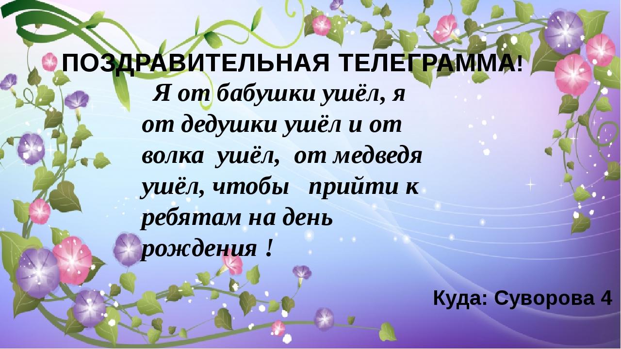 ПОЗДРАВИТЕЛЬНАЯ ТЕЛЕГРАММА! Куда: Суворова 4 Я от бабушки ушёл, я от дедушки...