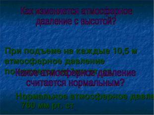 При подъеме на каждые 10,5 м атмосферное давление понижается на 1мм рт. ст.