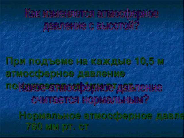 При подъеме на каждые 10,5 м атмосферное давление понижается на 1мм рт. ст....