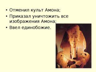 Отменил культ Амона; Приказал уничтожить все изображения Амона; Ввел единобож