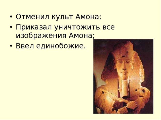 Отменил культ Амона; Приказал уничтожить все изображения Амона; Ввел единобож...