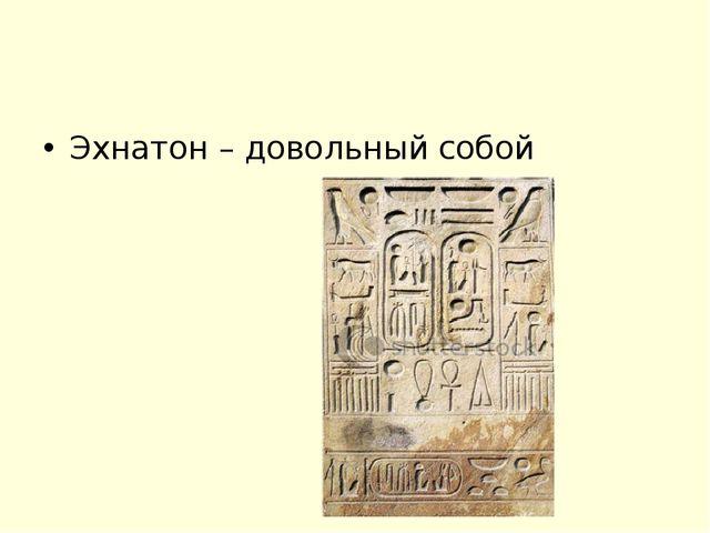 Эхнатон – довольный собой