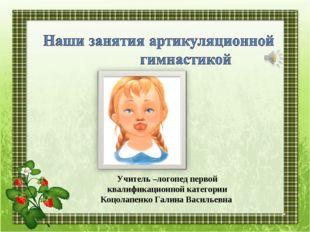 Учитель –логопед первой квалификационной категории Коцолапенко Галина Василье