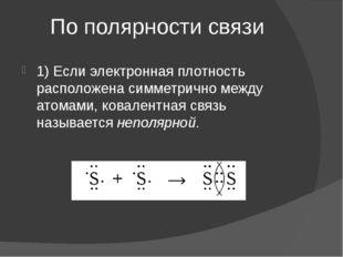 По полярности связи 1) Если электронная плотность расположена симметрично меж