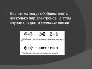 Два атома могут обобществлять несколько пар электронов. В этом случае говорят