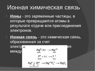 Ионная химическая связь Ионы- это заряженные частицы, в которые превращаются