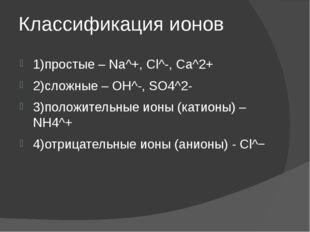 Классификация ионов 1)простые – Na^+, Cl^-, Ca^2+ 2)сложные – OH^-, SO4^2- 3)