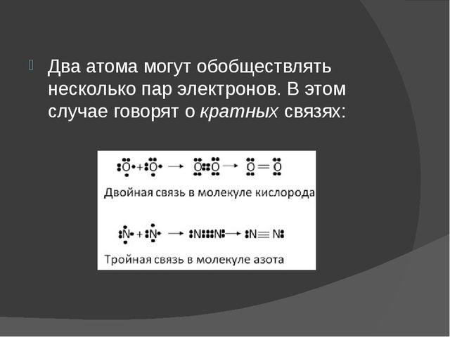 Два атома могут обобществлять несколько пар электронов. В этом случае говорят...