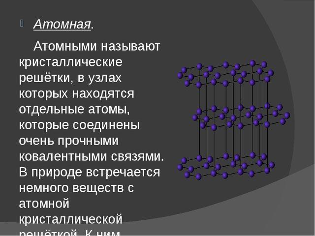 Атомная. Атомными называют кристаллические решётки, в узлах которых находятся...