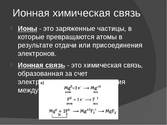 Ионная химическая связь Ионы- это заряженные частицы, в которые превращаются...